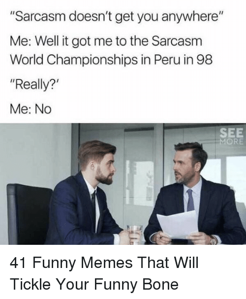 """Funny, Memes, and Peru: """"Sarcasm doesn't get you anywhere""""  Me: Well it got me to the Sarcasm  World Championships in Peru in 98  """"Really?  Me: No  SEE  MORE 41 Funny Memes That Will Tickle Your Funny Bone"""