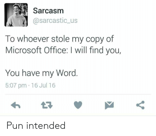 sarcastic: Sarcasm  @sarcastic_us  To whoever stole my copy of  Microsoft Office: I will find you,  You have my Word.  5:07 pm 16 Jul 16 Pun intended