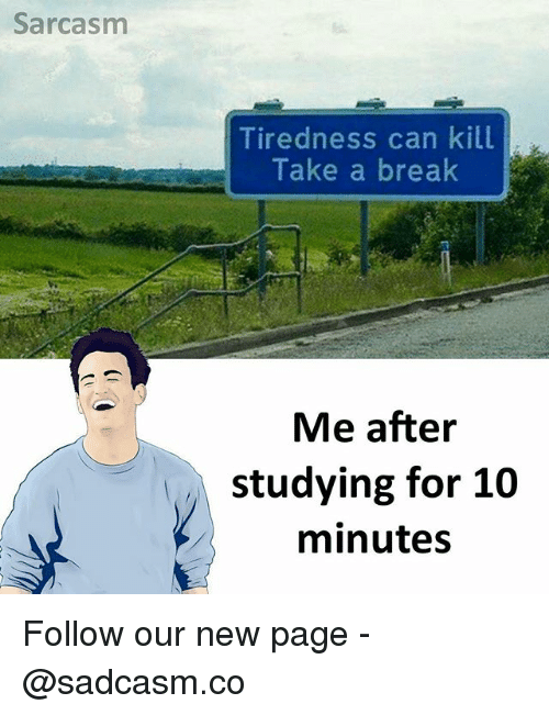 Memes, Break, and Sarcasm: Sarcasm  Tiredness can kill  Take a break  Me after  studying for 10  minutes Follow our new page - @sadcasm.co