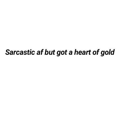 Af, Heart, and Got: Sarcastic af but got a heart of gold
