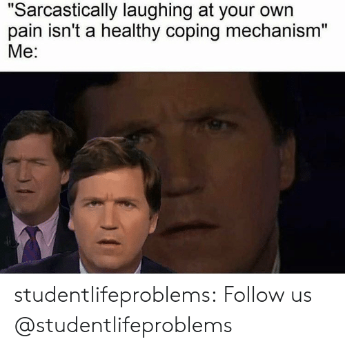 "Tumblr, Blog, and Http: ""Sarcastically laughing at your own  pain isn't a healthy coping mechanism""  Me: studentlifeproblems:  Follow us @studentlifeproblems​"