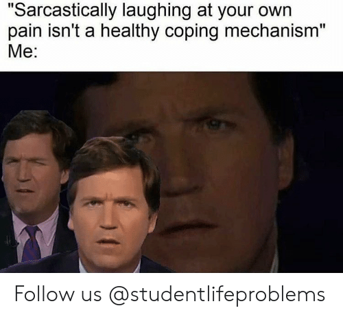 "Tumblr, Http, and Pain: ""Sarcastically laughing at your own  pain isn't a healthy coping mechanism""  Me: Follow us @studentlifeproblems​"