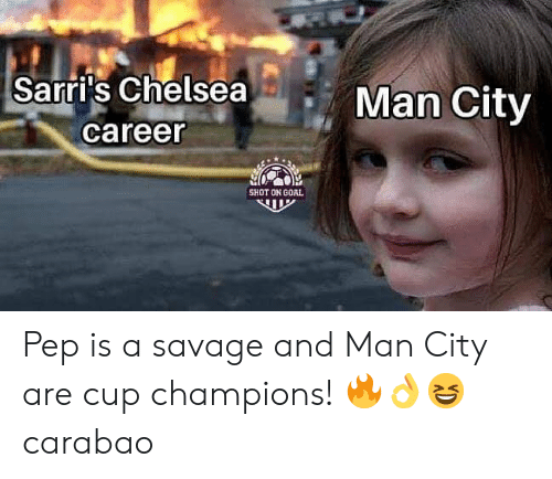 Memes, Savage, and Goal: Sarri's ChelseaM  Man City  career  SHOT ON GOAL Pep is a savage and Man City are cup champions! 🔥👌😆 carabao