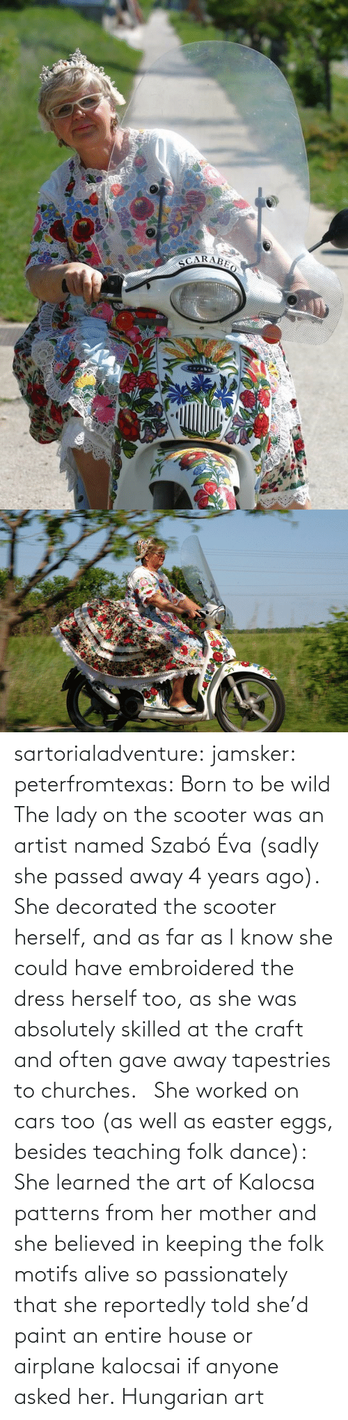 Paint: sartorialadventure: jamsker:  peterfromtexas: Born to be wild The lady on the scooter was an artist named Szabó Éva (sadly she passed away 4 years ago). She decorated the scooter herself, and as far as I know she could have embroidered the dress herself too, as she was absolutely skilled at the craft and often gave away tapestries to churches.   She worked on cars too (as well as easter eggs, besides teaching folk dance): She learned the art of Kalocsa patterns from her mother and she believed in keeping the folk motifs alive so passionately that she reportedly told she'd paint an entire house or airplane kalocsai if anyone asked her.  Hungarian art