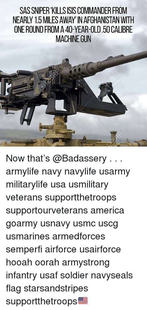 America, Isis, and Memes: SAS SNIPER KILLS ISIS COMMANDER FROM  NEARLY 1.5MILES AWAY' IN AFGHANISTAN WITH  ONEROUND FROM A 40-YEAR-OLD.50 CALIBRE  MACHINE GUN Now that's @Badassery . . . armylife navy navylife usarmy militarylife usa usmilitary veterans supportthetroops supportourveterans america goarmy usnavy usmc uscg usmarines armedforces semperfi airforce usairforce hooah oorah armystrong infantry usaf soldier navyseals flag starsandstripes supportthetroops🇺🇸