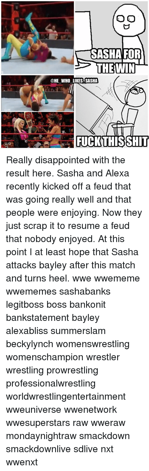 Bayley: SASHA FOR  THEWIN  @HE WHO LIKES SASHA  FUCKTHISSHIT  LIVE Really disappointed with the result here. Sasha and Alexa recently kicked off a feud that was going really well and that people were enjoying. Now they just scrap it to resume a feud that nobody enjoyed. At this point I at least hope that Sasha attacks bayley after this match and turns heel. wwe wwememe wwememes sashabanks legitboss boss bankonit bankstatement bayley alexabliss summerslam beckylynch womenswrestling womenschampion wrestler wrestling prowrestling professionalwrestling worldwrestlingentertainment wweuniverse wwenetwork wwesuperstars raw wweraw mondaynightraw smackdown smackdownlive sdlive nxt wwenxt