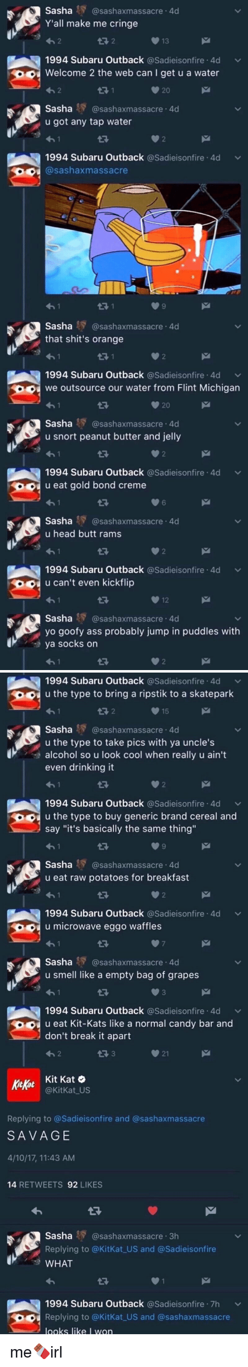 "Looks Cool: Sasha  Y Casashaxmassacre 4d  Y'all make me cringe  13  1994 Subaru Outback  a Sadieisonfire 4d v  Welcome 2 the web can I get u a water  Sasha  AY @sashaxmassacre.4d  u got any tap water  1994 Subaru Outback  asadieisonfire 4d v  Sashaxmassacre  Sasha  HY (asashaxmassacre 4d  that shit's orange  1994 Subaru Outback  asadieisonfire 4d v  we outsource our water from Flint Michigan  20  Sasha AY @sashaxmassacre.4d  u snort peanut butter and jelly  1994 Subaru Outback  asadieisonfire 4d v  u eat gold bond creme  Sasha  Ay @sashaxmassacre.4d  u head butt rams  1994 Subaru Outback  asadieisonfire 4d v  u can't even kickflip  Sasha  AY @sashaxmassacre.4d  yo goofy ass probably jump in puddles with  ya socks on   1994 Subaru Outback  asadieisonfire 4d v  O u the type to bring a ripstik to a skatepark  15  Sasha AY @sashaxmassacre .4  u the type to take pics with ya uncle's  alcohol so u look cool when really u ain't  even drinking it  1994 Subaru Outback  Sadieisonfire 4d v  u the type to buy generic brand cereal and  say ""it's basically the same thing""  Sasha RY @sashaxmassacre.4d  u eat raw potatoes for breakfast  1994 Subaru Outback  asadieisonfire 4d v  u microwave eggo waffles  Sasha  RY @sashaxmassacre.4d  u smell like a empty bag of grapes  1994 Subaru Outback  asadieisonfire 4d v  u eat Kit-Kats like a normal candy bar and  don't break it apart  21  Kit Kat O  Kitkat  @KitKat US  Replying to @Sadieisonfire and @sash axmassacre  SAVAGE  4/10/17, 11:43 AM  14  RETWEETS  92  LIKES  Sasha sashaxmassacre 3h  Replying to @KitKat US and @Sadieisonfire  WHAT  1994 Subaru Outback  a Sadieisonfire 7h v  Replying to @KitKat US and @sashaxmassacre  looks like I won me🍫irl"