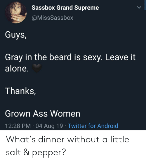 Being Alone, Android, and Ass: Sassbox Grand Supreme  @MissSassbox  Guys,  Gray in the beard is sexy. Leave it  alone.  Thanks,  Grown Ass Women  12:28 PM 04 Aug 19 Twitter for Android What's dinner without a little salt & pepper?