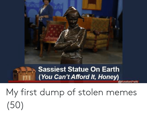 Memes, Earth, and Honey: Sassiest Statue On Earth  (You Can't Afford It, Honey)  ARI  @KeatonPatti My first dump of stolen memes (50)