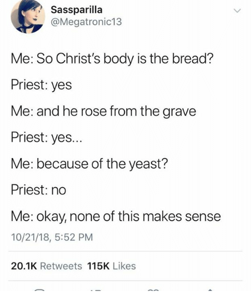 Okay, Rose, and Humans of Tumblr: Sassparilla  @Megatronic13  Me: So Christ's body is the bread?  Priest: yes  Me: and he rose from the grave  Priest: yes...  Me: because of the yeast?  Priest: no  Me: okay, none of this makes sense  10/21/18, 5:52 PM  20.1K Retweets 115K Likes