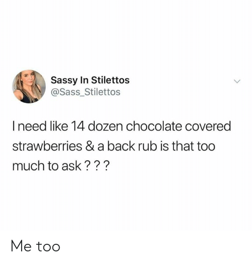 Dank, Too Much, and Chocolate: Sassy In Stilettos  @Sass_Stilettos  I need like 14 dozen chocolate covered  strawberries & a back rub is that too  much to ask??? Me too