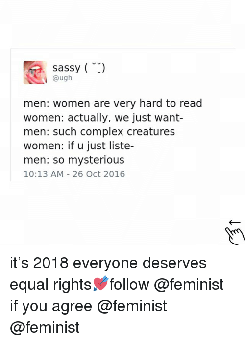 Complex, Memes, and Women: sassy (  @ugh  men: women are very hard to read  women: actually, we just want-  men: such complex creatures  women: if u just liste-  men: so mysterious  10:13 AM 26 Oct 2016 it's 2018 everyone deserves equal rights💘follow @feminist if you agree @feminist @feminist