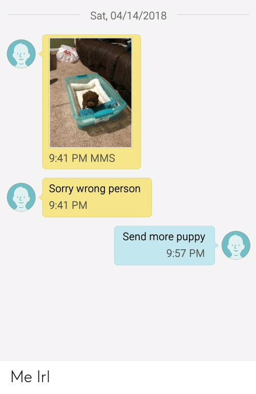 Sorry, Puppy, and Irl: Sat, 04/14/2018  9:41 PM MMS  Sorry wrong person  9:41 PM  Send more puppy  9:57 PM Me Irl