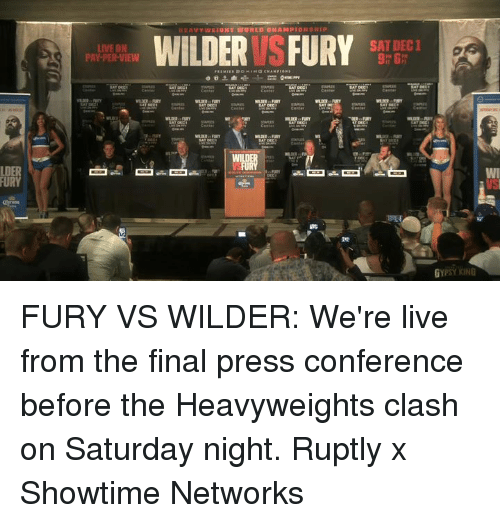 Dank, Live, and Showtime: SAT DEC1  LIVE ON  PAY-PER-VIEW  9h 6  LDER  FURY FURY VS WILDER: We're live from the final press conference before the Heavyweights clash on Saturday night.  Ruptly x Showtime Networks