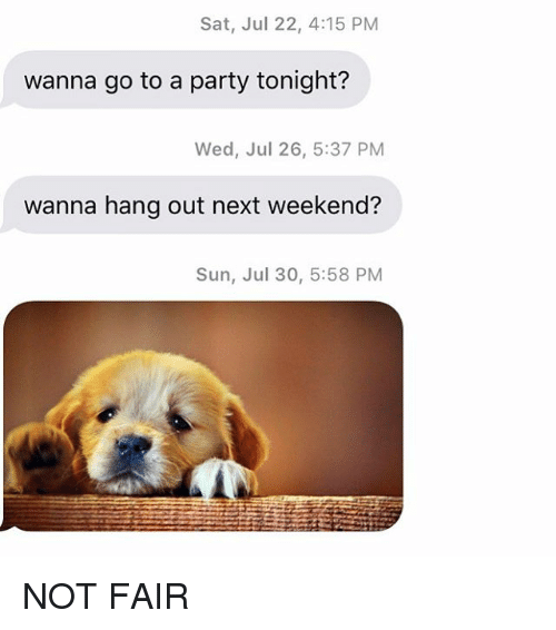 Party, Relationships, and Texting: Sat, Jul 22, 4:15 PM  wanna go to a party tonight?  Wed, Jul 26, 5:37 PM  wanna hang out next weekend?  Sun, Jul 30, 5:58 PM NOT FAIR