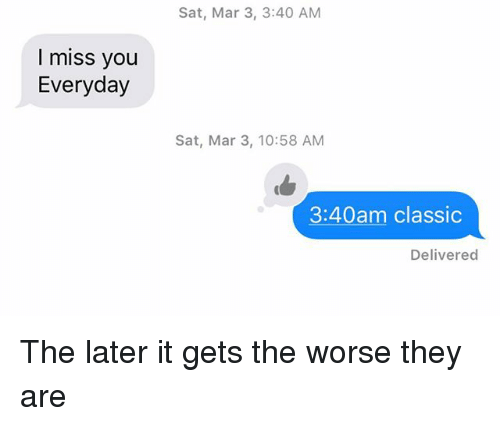 Relationships, Texting, and Sat: Sat, Mar 3, 3:40 AM  I miss you  Everyday  Sat, Mar 3, 10:58 AM  3:40am classic  Delivered The later it gets the worse they are