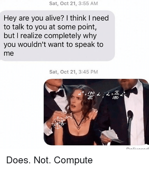 Alive, Relationships, and Texting: Sat, Oct 21, 3:55 AM  Hey are you alive? I think I need  to talk to you at some point  but I realize completely why  you wouldn't want to speak to  me  Sat, Oct 21, 3:45 PM  IC Does. Not. Compute