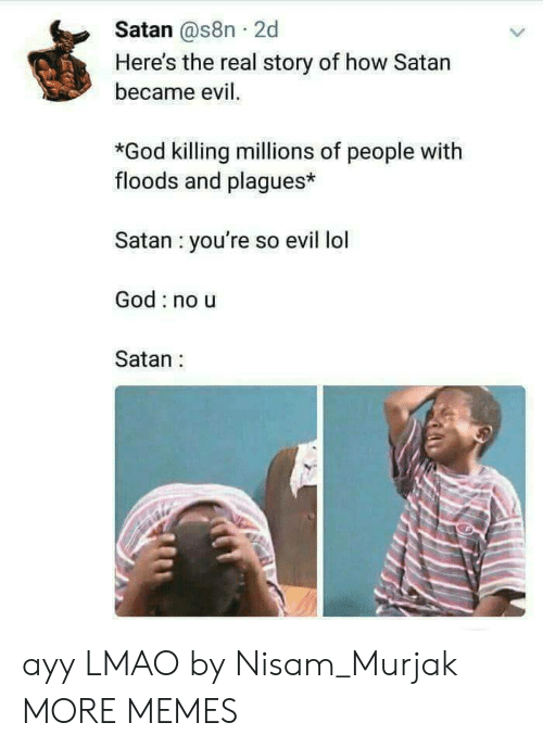 Ayy LMAO, Dank, and God: Satan @s8n 2d  Here's the real story of how Satan  became evil.  *God killing millions of people with  floods and plagues*  Satan you're so evil lol  God no u  Satan: ayy LMAO by Nisam_Murjak MORE MEMES
