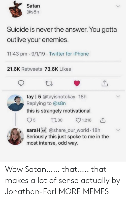 Dank, Iphone, and Memes: Satan  @s8n  Suicide is never the answer. You gotta  outlive your enemies.  11:43 pm 9/1/19 Twitter for iPhone  21.6K Retweets 73.6K Likes  tay | 5 @tayisnotokay 18h  Replying to @s8n  this is strangely motivational  1,218  5  t30  saraH @share_our_world 18h  Seriously this just spoke to me in the  most intense, odd way. Wow Satan…… that….. that makes a lot of sense actually by Jonathan-Earl MORE MEMES
