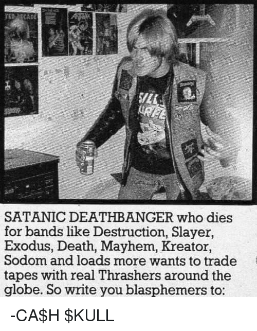 Memes, Slayer, and Death: SATANIC DEATHBANGER who dies  for bands like Destruction, Slayer,  Exodus, Death, Mayhem, Kreator,  Sodom and loads more wants to trade  tapes with real Thrashers around the  globe. So write you blasphemers to -CA$H $KULL
