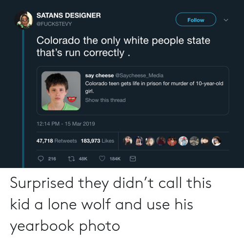 Life, Run, and White People: SATANS DESIGNER  Follow  @FUCKSTEVY  Colorado the only white people state  that's run correctly  say cheese @Saycheese_Media  Colorado teen gets life in prison for murder of 10-year-old  girl.  Show this thread  12:14 PM 15 Mar 2019  47,718 Retweets 183,973 Likes  ti 48K  216  184K Surprised they didn't call this kid a lone wolf and use his yearbook photo
