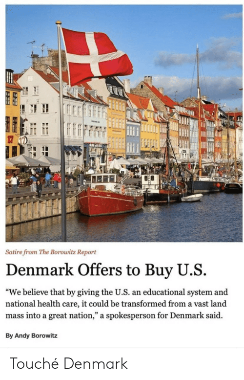 """The U: Satire from The Borowitz Report  Denmark Offers to Buy U.S  """"We believe that by giving the U.S. an educational system and  national health care, it could be transformed from a vast land  mass into a great nation,"""" a spokesperson for Denmark said  By Andy Borowitz Touché Denmark"""