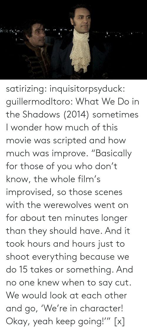 "Wonder: satirizing:  inquisitorpsyduck:  guillermodltoro: What We Do in the Shadows (2014) sometimes I wonder how much of this movie was scripted and how much was improve.  ""Basically for those of you who don't know, the whole film's improvised, so those scenes with the werewolves went on for about ten minutes longer than they should have. And it took hours and hours just to shoot everything because we do 15 takes or something. And no one knew when to say cut. We would look at each other and go, 'We're in character! Okay, yeah keep going!'"" [x]"