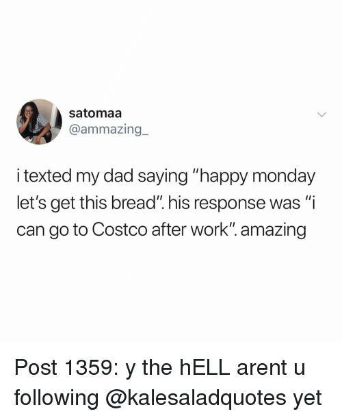 "Costco, Dad, and Memes: satomaa  @ammazing_  i texted my dad saying ""happy monday  let's get this bread"". his response was ""i  can go to Costco after work"". amazing Post 1359: y the hELL arent u following @kalesaladquotes yet"