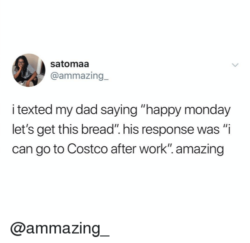 """Costco, Dad, and Work: satomaa  @ammazing.-  i texted my dad saying """"happy monday  let's get this bread"""". his response was """"i  can go to Costco after work"""". amazing @ammazing_"""