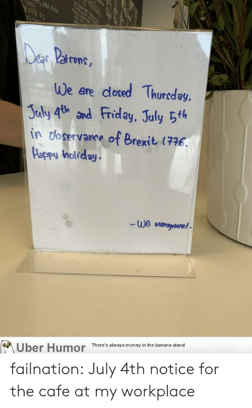 Friday, Money, and Tumblr: SATON $1  Der Parons,  We are dlosed Thureday,  Jaly 4th and Friday, July 5th  in doservance of Brexit 1776.  Happy holiday.  We MarageMent  There's always money in the banana stand  Uber Humor failnation:  July 4th notice for the cafe at my workplace