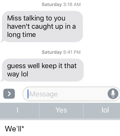 Lol, Relationships, and Texting: Saturday 3:16 AM  Miss talking to you  haven't caught up in a  long time  Saturday 5:41 PM  guess well keep it that  way lol  ク|Message  Yes  lol We'll*