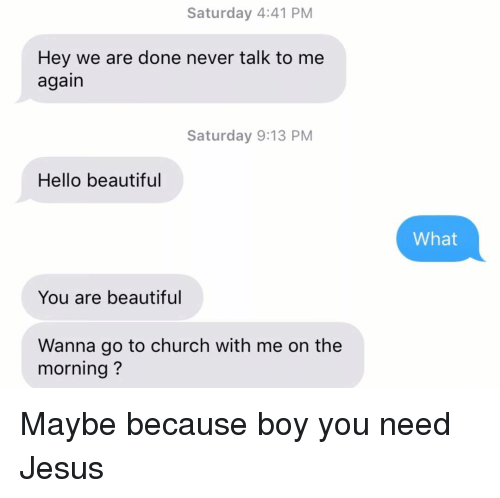 Beautiful, Church, and Hello: Saturday 4:41 PM  Hey we are done never talk to me  again  Saturday 9:13 PM  Hello beautiful  What  You are beautiful  Wanna go to church with me on the  morning? Maybe because boy you need Jesus