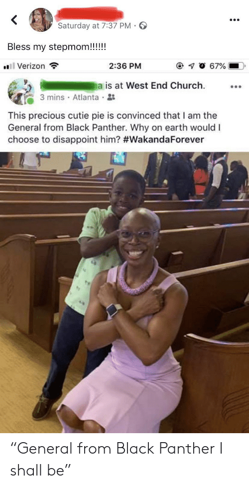 """The General: Saturday at 7:37 PM  Bless my stepmom!!!!!  l Verizon  67%  2:36 PM  a is at West End Church  3 mins Atlanta  This precious cutie pie is convinced that I am the  General from Black Panther. Why on earth would I  choose to disappoint him? """"General from Black Panther I shall be"""""""