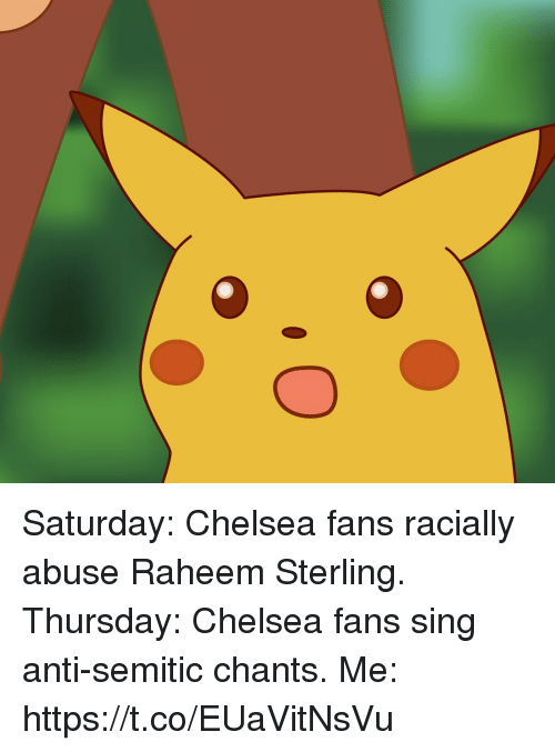 Chelsea, Memes, and Anti: Saturday: Chelsea fans racially abuse Raheem Sterling.  Thursday: Chelsea fans sing anti-semitic chants.  Me: https://t.co/EUaVitNsVu