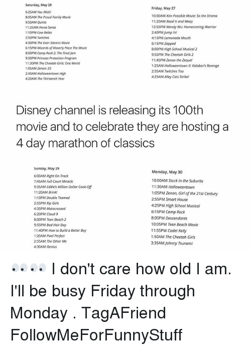 The Proud Family: Saturday, May 28  Friday, May 27  6:25AM You Wish!  10:00AM Kim Possible Movie: So the Drama  8:05AM The Proud Family Movie  11:20AM Read it and Weep  9:50AM Quints  12:5SPM Wendy Wu: Homecoming Warrior  1125AM Horse Sense  2:40PM Jump in!  1:10PM Cow Belles  2:50PM Twitches  4:15PM Lemonade Mouth  4:30PM The Even Stevens Movie  6:15PM Zapped  6:15PM Wizards of Woverly Place The Movie  8:00PM High School Musical 2  8:00PM Camp Rock The FinalJam  9:55PM The Cheetah Girls 2  9:50PMPrincess Protection Program  11:4SPM Zenon the Zequel  11:30PM The Cheetah Girls: One World  1:25AM Halloweentown  Kalabor's Revenge  1:05AM Zenon: 23  2:55AM Twitches Too  2:40AM Halloweentown High  4:25AMAlley Cats Strike!  4:20AM The Thirteenth Year  Disney Channel is releasing its 100th  movie and to celebrate they are hosting a  4 day marathon of classics  Sunday, May Z9  Monday, May 30  6:00AM Right on Track  10:00AM Stuck in the Suburbs  7:45AM Full Court Miracle  11:30AM Halloweentown  9:3SAM Eddie's Million Dollar Cook-off  11:20AM Brink!  1:05PM Zenon, Girl of the 21st Century  1:10PM Double Teamed  2:55PM Smart House  2:55PM Rip Girls  4:25PM High School Musical  4:35PM Motocrossed  6:15PM Camp Rock  6:20PM Cloud 9  8:00PMDescendants  8:00PM Teen Beach 2  10:05PM Teen Beach Movie  9:55PM Bad Hair Day  11:55PM Cadet Kelly  11:40PM How to Build a Better Boy  1:20AM Pixel Perfect  1:50AM The Cheetah Girls  2:55AM The Other Me  3:35AM Johnny Tsunami  4:30AM Genius 👀👀 I don't care how old I am. I'll be busy Friday through Monday . TagAFriend FollowMeForFunnyStuff