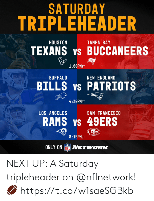 Houston: SATURDAY  TRIPLEHEADER  HOUSTON  TAMPA BAY  TEXANS vs BUCCANEERS  1:00PMET  prkPoTS  BUFFALO  NEW ENGLAND  BILLS vs PATRIOTS  4:30PMET  LOS ANGELES  SAN FRANCISCO  RAMS vs 49ERS  Ram  8:15PMET  ONLY ON NFL AVETWORIK NEXT UP: A Saturday tripleheader on @nflnetwork! 🏈 https://t.co/w1saeSGBkb