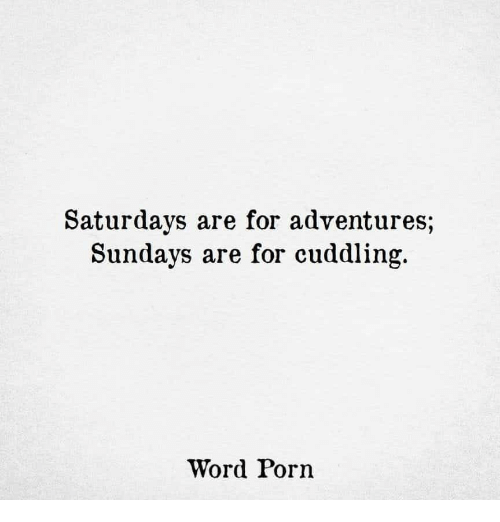 Porn, Word, and For: Saturdays are for adventures;  Sundavs are for cuddling.  Word Porn