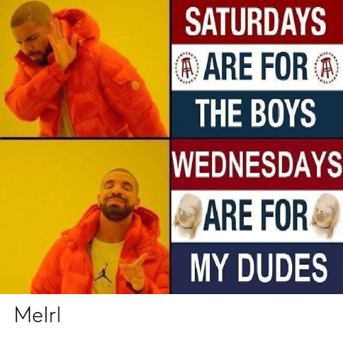 MeIRL, Boys, and For: SATURDAYS  ARE FOR:  THE BOYS  WEDNESDAYS  ARE FOR  MY DUDES MeIrl