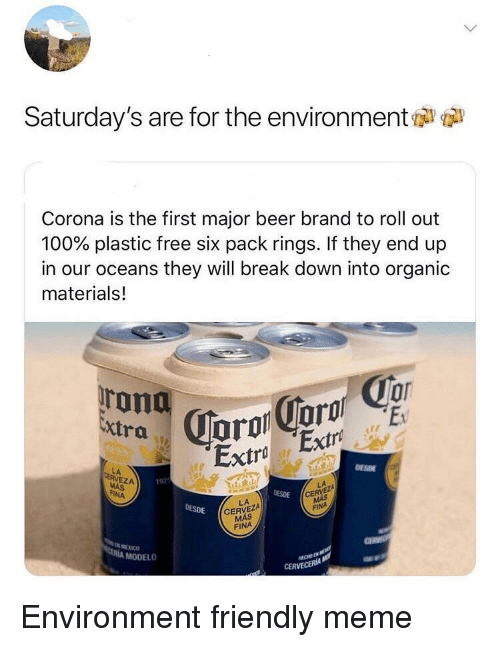 Anaconda, Beer, and Meme: Saturday's are for the environment  Corona is the first major beer brand to roll out  100% plastic free six pack rings. If they end up  in our oceans they will break down into organic  materials!  Extra  Extra Extro  DESDE  LA  EZA  192  DESDE  CE  FINA  LA  CERVEZA  MÁS  DESDE  FINA  МЕХ СО  MODELO  CERVECERIA Environment friendly meme
