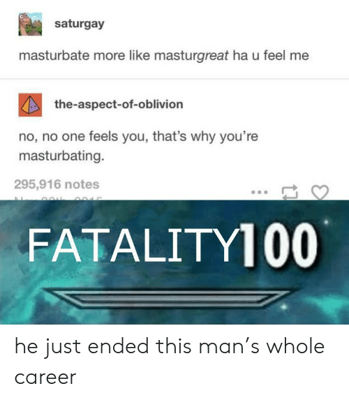 Ended: saturgay  masturbate more like masturgreat ha u feel me  the-aspect-of-oblivion  no, no one feels you, that's why you're  masturbating.  295,916 notes  FATALITY100 he just ended this man's whole career
