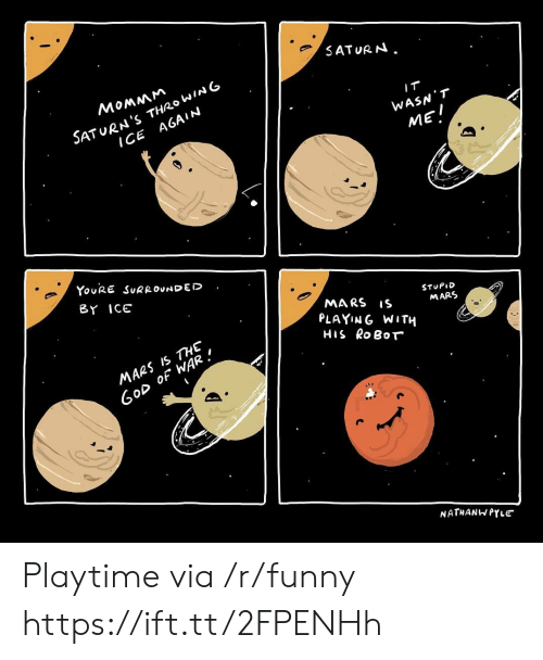 Funny, Mars, and Saturn: SATURN.  SATURN 'S THRo WING  ICE A6AIN  WASN T  MEI  YouRE SuRROvDED  BY ICE  MARS S  PLAYING WITH  HIS RoBoT  STUPID  MARS  MARS IS THE  oD OF WAR.  NATHANWPYLE Playtime via /r/funny https://ift.tt/2FPENHh