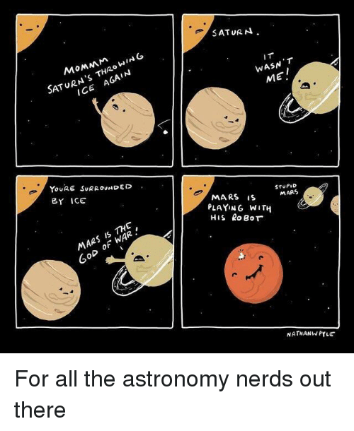 Mars, Saturn, and All The: SATURN,  SATURN'S THRO WING  ICE AGAIN  IT  WASN T  MEI  YouRE SURROUNDED  BY ICE  MARS iS  PLAYING WITH  STUPID  MARS  MARS IS THE  6oD oF hWAR.  NATHANW PYLE For all the astronomy nerds out there