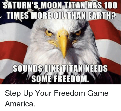 America, Anaconda, and Earth: SATURN'S.MOON  TITAN  HAS  100  TIMES MORE OIL THAN EARTH?  SOUNDSLIKE TITAN NEEDS  SOME FREEDOM. <p>Step Up Your Freedom Game America.</p>