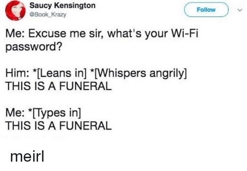 "Book, Saucy, and Irl: Saucy Kensington  @Book Krazy  Follow  Me: Excuse me sir, what's your Wi-Fi  password?  Him: *Leans in] [Whispers angrily]  THIS IS A FUNERAL  Me: ""[Types in]  THIS IS A FUNERAL"
