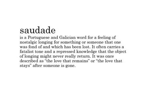 "Love, Lost, and Word: saudad<e  is a Portuguese and Galician word for a feeling of  nostalgic longing for something or someone that one  was fond of and which has been lost. It often carries a  fatalist tone and a repressed knowledge that the object  of longing might never really return. It was once  described as ""the love that remains  stays"" after someone is gone  or ""the love that"