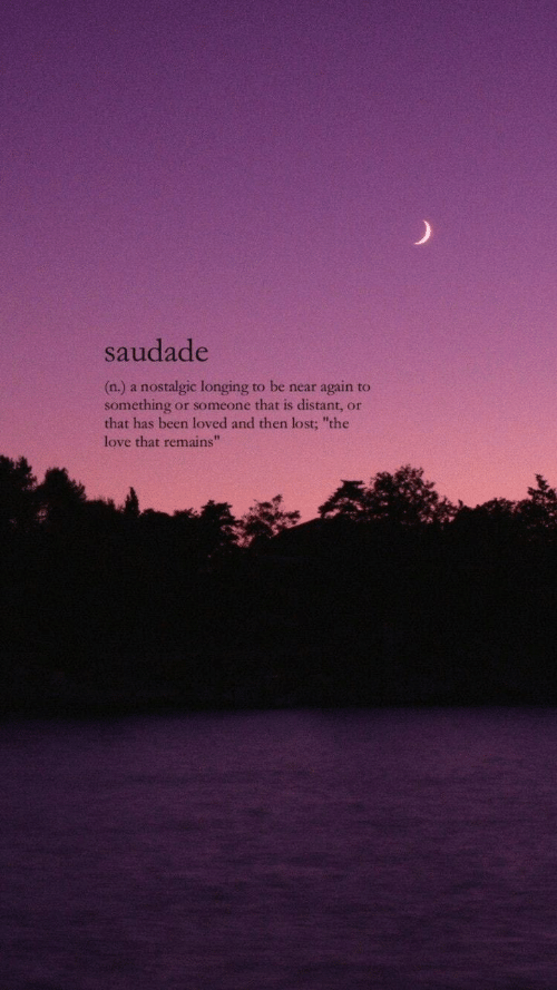 "Love, Lost, and Been: saudade  (n.) a nostalgic longing to be near again to  something or someone that is distant, or  that has been loved and then lost; ""the  love that remains""  42"