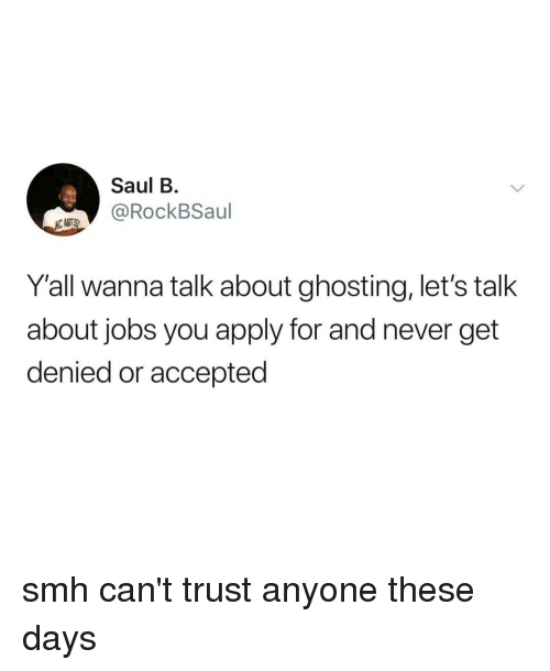 Smh, Jobs, and Relatable: Saul B  RockBSaul  Y'all wanna talk about ghosting, let's talk  about jobs you apply for and never get  denied or accepted smh can't trust anyone these days