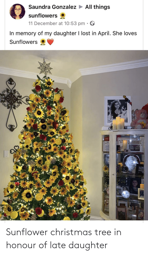 daughter: Saundra Gonzalez > All things  sunflowers  mis  11 December at 10:53 pm  In memory of my daughter I lost in April. She loves  Sunflowers  SLAY HOM  ase Sunflower christmas tree in honour of late daughter