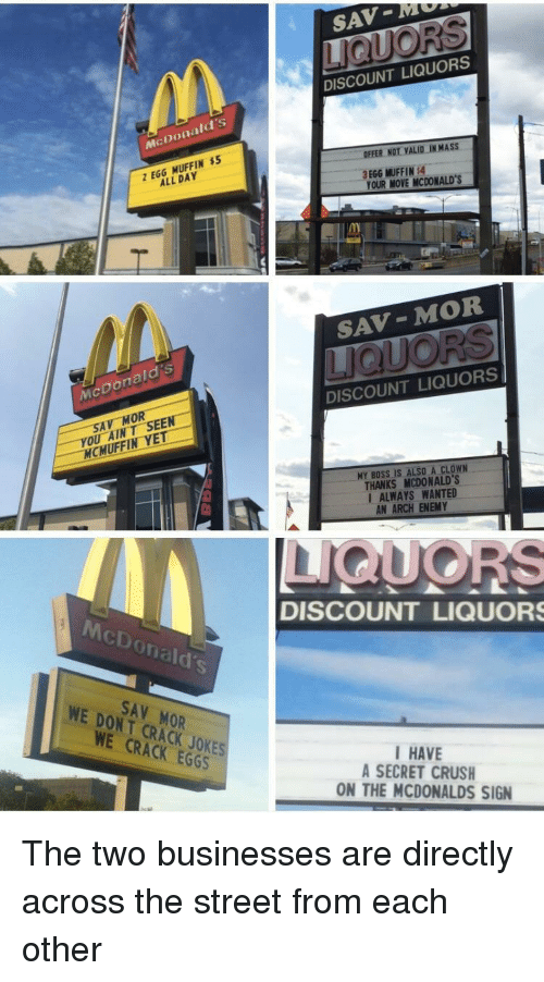 Crush, McDonalds, and Jokes: SAV-MM  DISCOUNT LIQUORS  McDonald's  OFFER NOT VALID IN MASS  Z EGG MUFFIN $  ALL DAY  .  3 EGG MUFFIN:4  YOUR MOVE MCDONALD'S  IM  SAV-MOR  McDonald's  DISCOUNT LIQUORS  SAV MOR  YOU AINT SEEN  MCMUFFIN YET  MY BOSS IS ALSO A CLOWN  THANKS MCDONALD'S  I ALWAYS WANTED  AN ARCH ENEMY  McDonald's  DISCOUNT LIQUOR  SAV MOR  WE DONT CRACK JOKES  WE CRACK EGGS  HAVE  A SECRET CRUSH  ON THE MCDONALDS SIGN The two businesses are directly across the street from each other