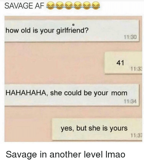 Funny, Lmao, and Savage: SAVAGE AFa  how old is your girlfriend?  11.30  41  11 33  HAHAHAHA, she could be your mom  11:34  yes, but she is yours  11:37 Savage in another level lmao